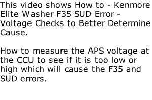 This video shows How to - Kenmore Elite Washer F35 SUD Error - Voltage Checks to Better Determine Cause.  How to measure the APS voltage at the CCU to see if it is too low or high which will cause the F35 and SUD errors.